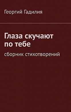 Георгий Гадилия - Глаза скучают потебе. Сборник стихотворений