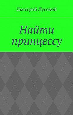 Дмитрий Луговой - Найти принцессу