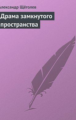 Александр Щёголев - Драма замкнутого пространства