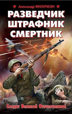 Александр Филичкин - Разведчик, штрафник, смертник. Солдат Великой Отечественной