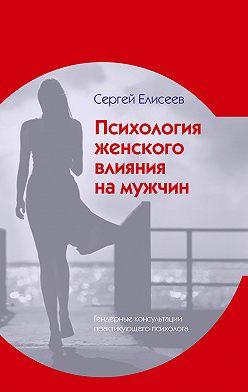 Сергей Елисеев - Психология женского влияния на мужчин