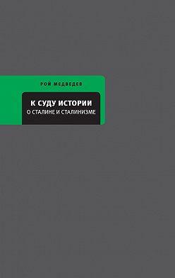 Рой Медведев - К суду истории. О Сталине и сталинизме