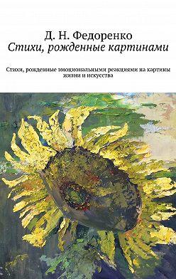Д. Федоренко - Стихи, рожденные картинами. Стихи, рожденные эмоциональными реакциями на картины жизни и искусства