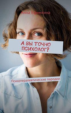 Анна Ефимкина - Авы точно психолог? Психотерапевтические пародии (сборник)