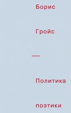 Борис Гройс - Политика поэтики