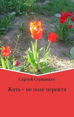 Сергей Серванкос - Жить – не поле перейти. Сборник