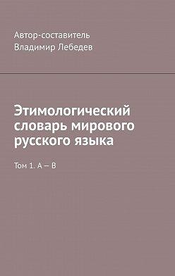 Владимир Лебедев - Этимологический словарь мирового русского языка. Том 1. А – В