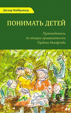 Дагмар Нойброннер - Понимать детей. Путеводитель по теории привязанности Гордона Ньюфелда