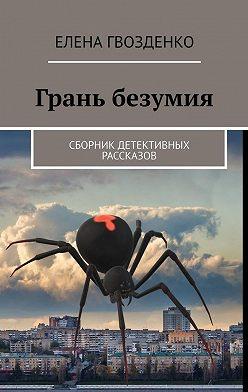 Елена Гвозденко - Грань безумия. Сборник детективных рассказов