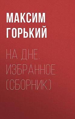 Максим Горький - На дне. Избранное (сборник)