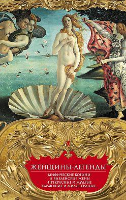 Неустановленный автор - Женщины-легенды. Мифические богини и библейские жены. Прекрасные и мудрые, карающие и милосердные…