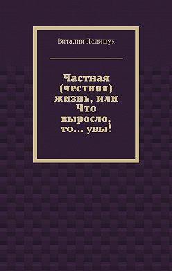 Виталий Полищук - Частная (честная) жизнь, или Что выросло, то…увы!
