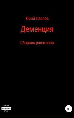 Юрий Павлов - Деменция. Сборник рассказов