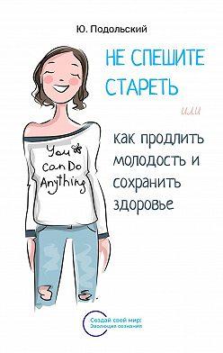 Юрий Подольский - Неспешите стареть, или Как продлить молодость исохранить здоровье
