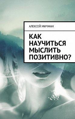 Алексей Мичман - Как научиться мыслить позитивно?