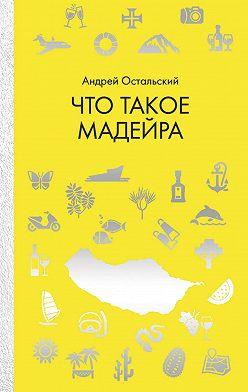 Андрей Остальский - Что такое Мадейра