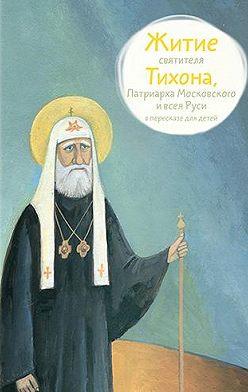 Александр Ткаченко - Житие святителя Тихона, Патриарха Московского и всея Руси в пересказе для детей