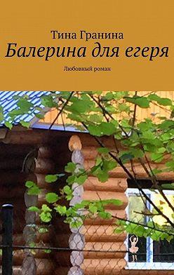 Тина Гранина - Балерина для егеря. Любовный роман