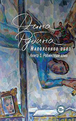 Дина Рубина - Наполеонов обоз. Книга 1. Рябиновый клин