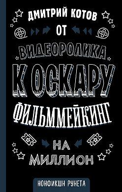 Дмитрий Котов - От видеоролика к Оскару. Фильммейкинг на миллион
