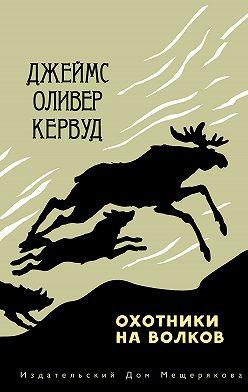 Джеймс Оливер Кервуд - Охотники на волков