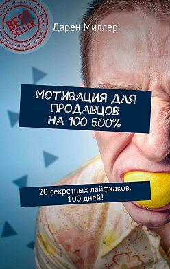 Дарен Миллер - Мотивация для продавцов на100 500%. 20секретных лайфхаков. 100дней!