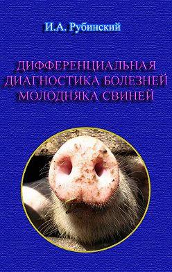 Игорь Рубинский - Дифференциальная диагностика болезней молодняка свиней