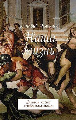 Геннадий Ульянов - Наша жизнь. Вторая часть четвёртоготома