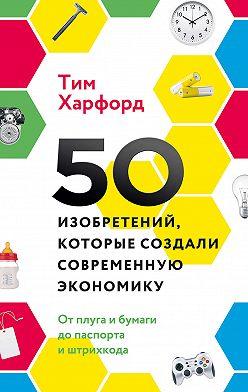 Тим Харфорд - 50 изобретений, которые создали современную экономику
