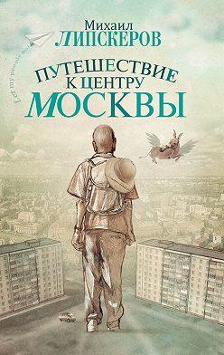 Михаил Липскеров - Путешествие к центру Москвы