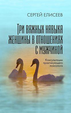 Сергей Елисеев - Три важных навыка женщины в отношениях с мужчиной