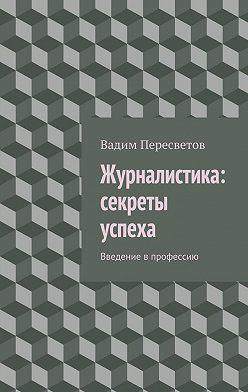 Вадим Пересветов - Журналистика: секреты успеха. Введение в профессию