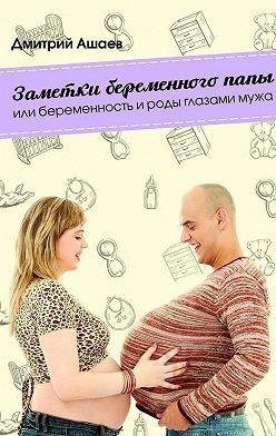 Дмитрий Ашаев - Заметки беременного папы. или Беременность ироды глазамимужа
