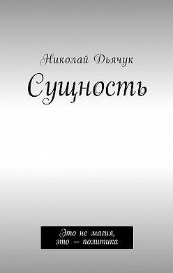 Николай Дьячук - Сущность. Это немагия, это –политика
