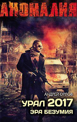 Андрей Орлов - Урал 2017. Эра безумия