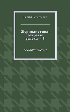 Вадим Пересветов - Журналистика: секреты успеха – 3. Техника письма