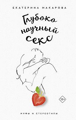 Екатерина Макарова - Глубоко научный секс: мифы и стереотипы