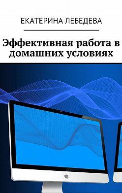 Екатерина Лебедева - Эффективная работа в домашних условиях