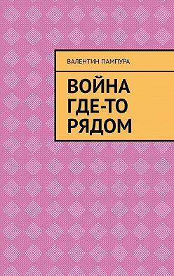 Валентин Пампура - Война где-то рядом