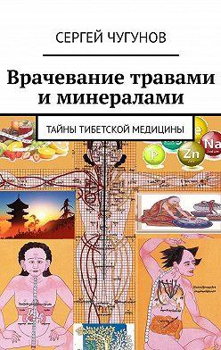 Сергей Чугунов - Врачевание травами и минералами. Тайны тибетской медицины