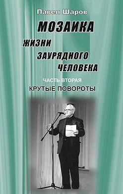 Павел Шаров - Мозаика жизни заурядного человека. Часть вторая. Крутые повороты