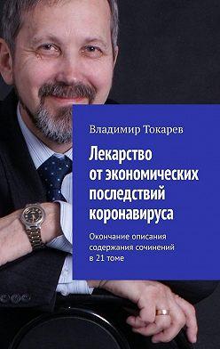 Владимир Токарев - Лекарство отэкономических последствий коронавируса. Окончание описания содержания сочинений в 21 томе