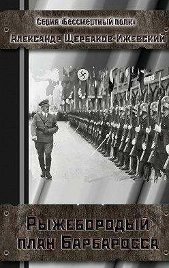 Александр Щербаков-Ижевский - Рыжебородый план Барбаросса. Серия «Бессмертный полк»