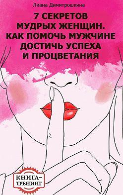 Лиана Димитрошкина - 7 секретов мудрых женщин. Как помочь мужчине достичь успеха и процветания. Книга-тренинг