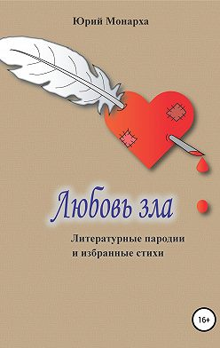 Юрий Монарха - Любовь зла. Литературные пародии и избранные стихи