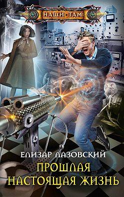 Елизар Лазовский - Прошлая настоящая жизнь