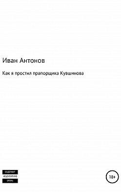 Иван Антонов - Как я простил прапорщика Кувшинова