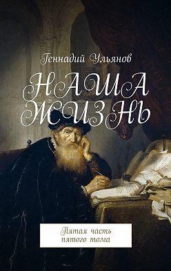 Геннадий Ульянов - Наша жизнь. Пятая часть пятоготома