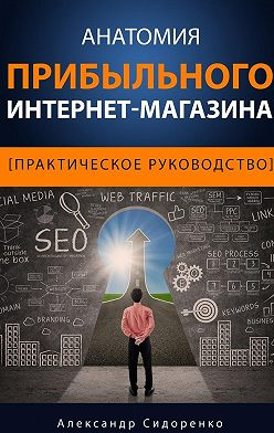 Александр Сидоренко - Анатомия прибыльного интернет-магазина