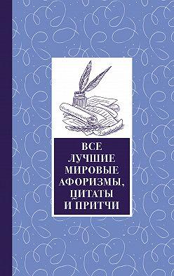 Сборник - Все лучшие мировые афоризмы и цитаты